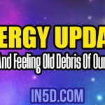 Energy Update – Clearing And Feeling Old Debris Of Our New Path