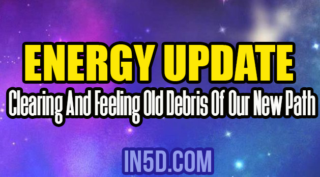 Energy Update - Clearing And Feeling Old Debris Of Our New Path