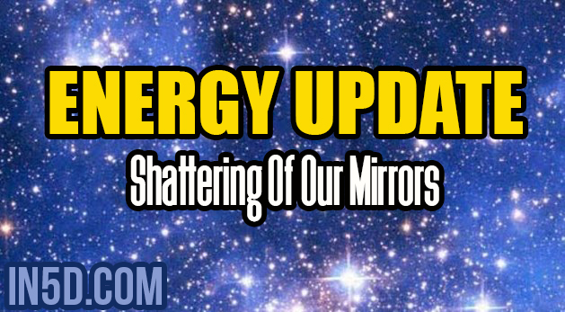 Energy Update - Shattering Of Our Mirrors