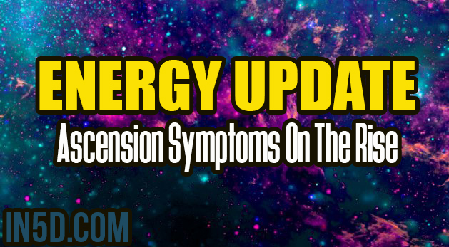 ENERGY UPDATE - Ascension Symptoms On The Rise
