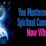 You Mastered Your Spiritual Connection, Now What?