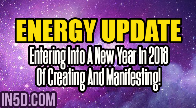 Energy Update - Entering Into A New Year In 2018 Of Creating And Manifesting!
