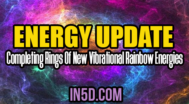 Energy Update - Completing Rings Of New Vibrational Rainbow Energies