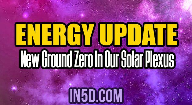 Energy Update - New Ground Zero In Our Solar Plexus