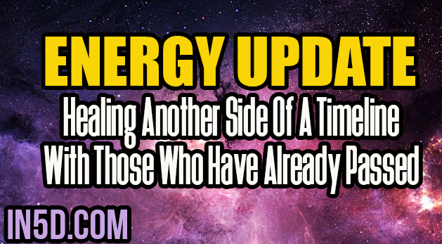 Energy Update - Healing Another Side Of A Timeline With Those Who Have Already Passed