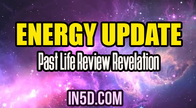 Energy Update - Past Life Review Revelation