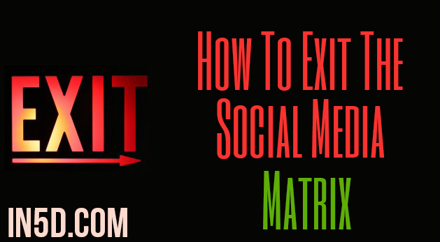 How To Exit The Social Media Matrix