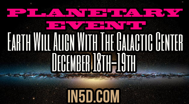 Planetary Event - Earth Will Align With The Galactic Center December 18th-19th