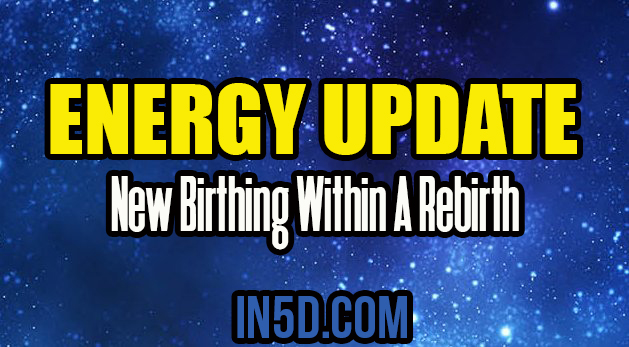 Energy Update - New Birthing Within A Rebirth