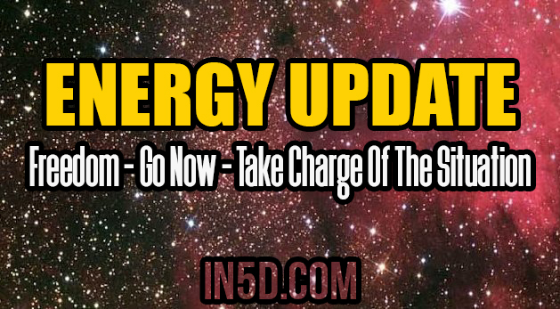 ENERGY UPDATE - Freedom - Go Now - Take Charge Of The Situation