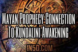 Mayan Prophecy Connection To Kundalini Awakening