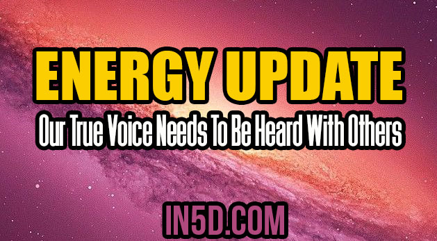 Energy Update - Our True Voice Needs To Be Heard With Others