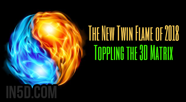 The New Twin Flame of 2018 - Toppling the 3D Matrix
