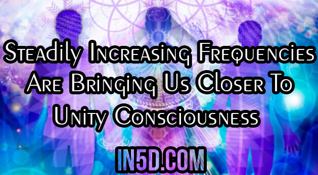 Steadily Increasing Frequencies Are Bringing Us Closer To Unity Consciousness