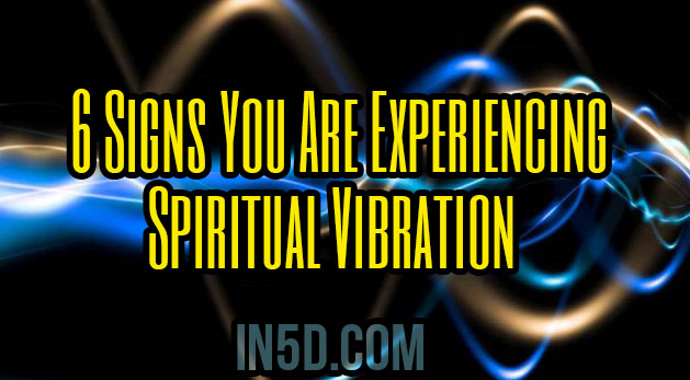 6 Signs You Are Experiencing Spiritual Vibration