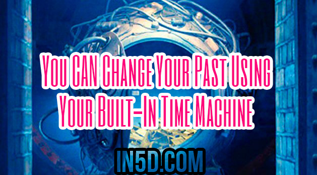 You CAN Change Your Past Using Your Built-In Time Machine