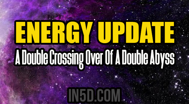 Energy Update - A Double Crossing Over Of A Double Abyss
