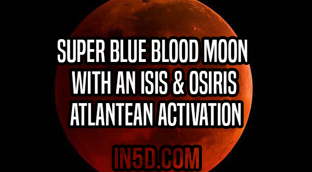 Super Blue Blood Moon With An Isis & Osiris Atlantean Activation
