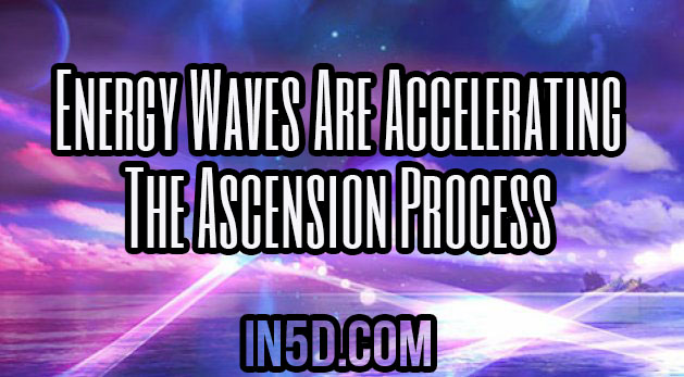 Energy Waves Are Accelerating The Ascension Process