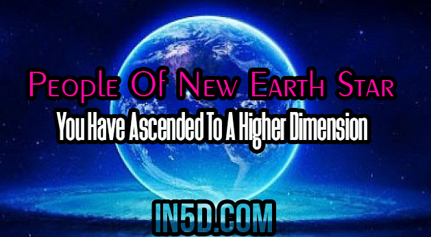 People Of New Earth Star: You Have Ascended To A Higher Dimension