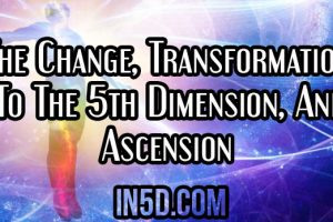 The Change, Transformation To The 5th Dimension, And Ascension