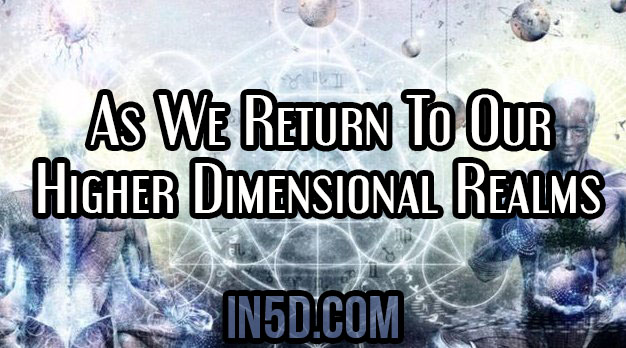 As We Return To Our Higher Dimensional Realms