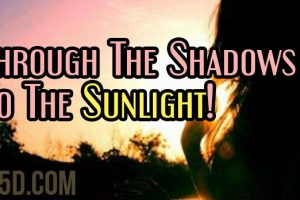 Through The Shadows To The Sunlight!