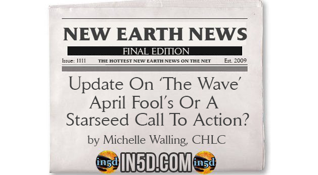 New Earth News - Update On 'The Wave'- April Fool's Or A Starseed Call To Action?