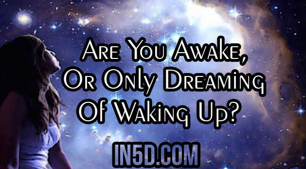 Are You Awake, Or, Only Dreaming Of Waking Up?