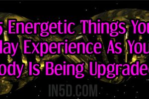 15 Energetic Things You May Experience As Your Body Is Being Upgraded