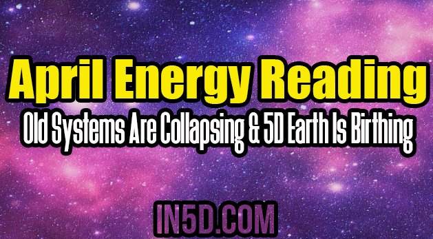 April Energy Reading: Old Systems Are Collapsing & 5D Earth Is Birthing