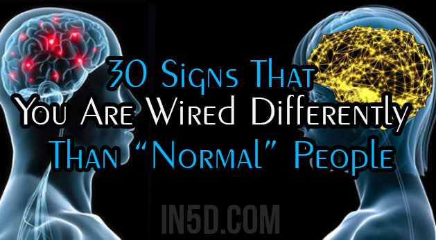 "30 Signs That You Are Wired Differently Than ""Normal"" People"