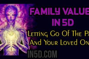 Family Values In 5D – Letting Go Of The Past And Your Loved Ones