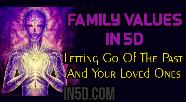 Family Values In 5D - Letting Go Of The Past And Your Loved Ones