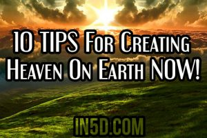 10 TIPS For Creating Heaven On Earth NOW!