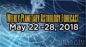 Weekly Planetary Astrology Forecast May 22 -28, 2018