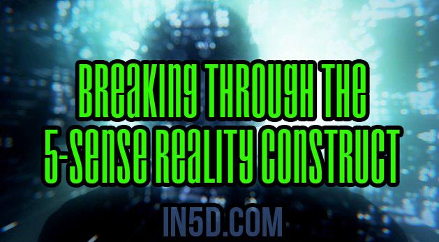 Breaking Through The 5-Sense Reality Construct