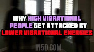 Why High Vibrational People Get Attacked By Lower Vibrational Energies
