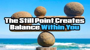 The Still Point Creates Balance Within You