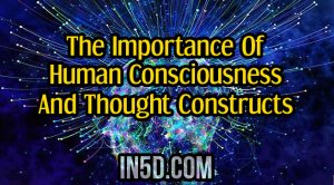The Importance Of Human Consciousness And Thought Constructs