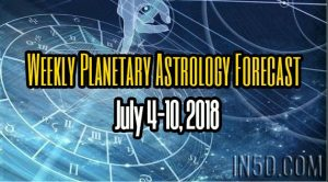 Weekly Planetary Astrology Forecast July 4-10, 2018