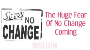 The Huge Fear Of No Change Coming