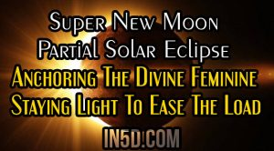 Super New Moon/ Partial Solar Eclipse In Cancer / Anchoring The Divine Feminine / Staying Light To Ease The Load