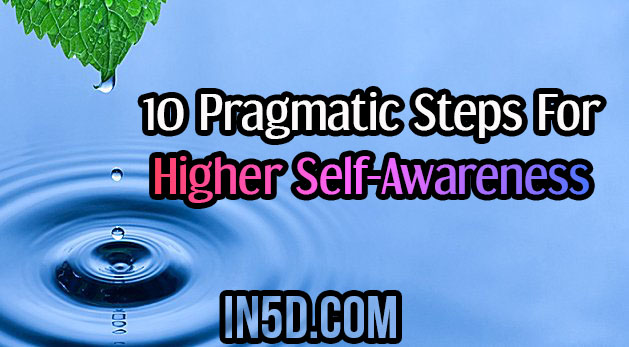 10 Pragmatic Steps For Higher Self-Awareness