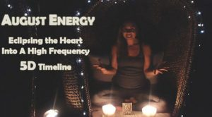 AUGUST ENERGY: Eclipsing the Heart Into A High Frequency 5D Timeline