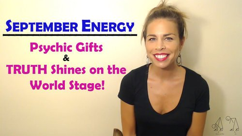 SEPTEMBER ENERGY: Psychic Gifts & TRUTH Shines On The World Stage