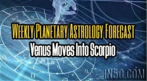 Weekly Planetary Astrology Forecast - Venus Moves Into Scorpio