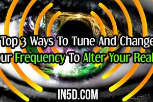 Top 3 Ways To Tune And Change Your Frequency To Alter Your Reality