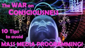 The WAR on CONSCIOUSNESS: 10 Tips to Avoid Mass Media Programming