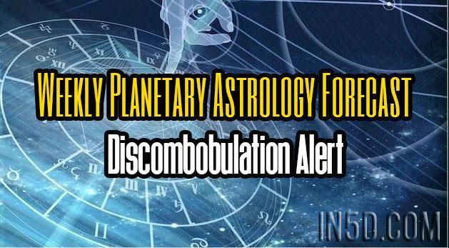 Weekly Planetary Astrology Forecast - Discombobulation Alert